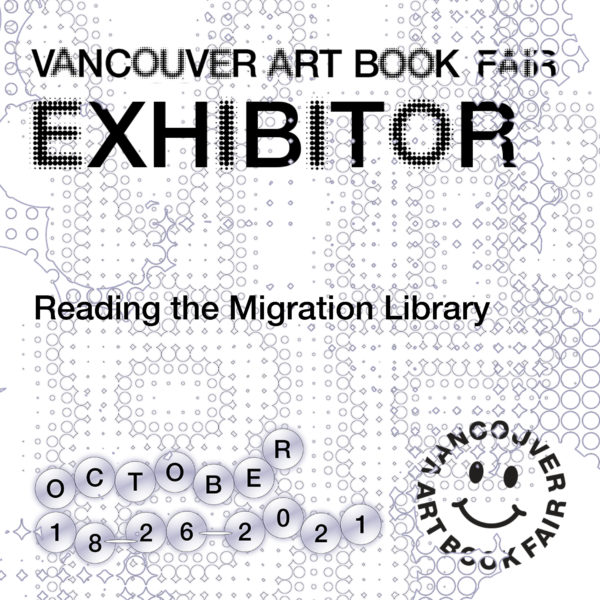 This is the vendor card for Vancouver Art Book Fair. With black lettering on a grey background of stylized circles and diamonds, it reads: Vancouver Art Book Fair EXHIBITOR Reading the Migration Library October 18-26 2021. A VABF graphic with a happy face (in black) is in the bottom right corner.